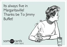 Its always five in Margaritaville! Thanks be To Jimmy Buffet!