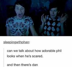 Hush,they're both adorable...*looks at Dan again and snorts*>>> Dan is literally me when I get scared