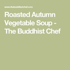Roasted Autumn Vegetable Soup - The Buddhist Chef