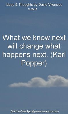 July 28th 2015 What we know next will change what happens next. (Karl Popper) https://www.youtube.com/watch?v=dr0tD4snR1s