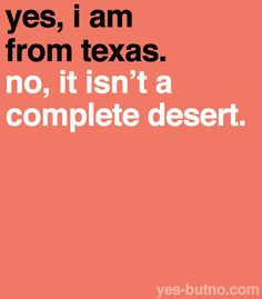 Yes, I am from Texas. No, it isn't a complete desert. via yes-butno