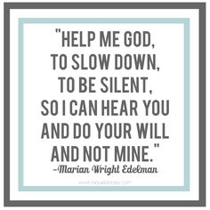 """""""Help me God to slow down, to be silent, so I can hear you and do your will and not mine."""" - Marian Wright Edelman quote."""