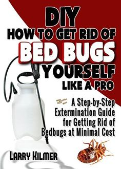 DIY How to Get Rid of Bed Bugs Yourself Like a Pro: A Step-By-Step Extermination Guide for Getting Rid of Bedbugs at Minimal Cost, http://www.amazon.com/dp/B00NQTGE34/ref=cm_sw_r_pi_awdm_elkzub0SEVEA3
