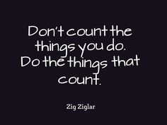Don't count the things you do. Do the things that count. - Zig Ziglar #quote pic.twitter.com/1eR7rhL61r""