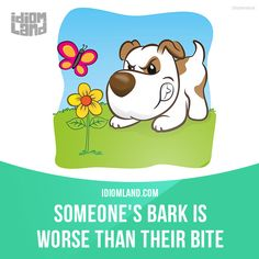 """""""Someone's bark is worse than their bite"""" means """"someone's actions are not as bad as their threats"""".  Example: When I started my new job, my boss was always threatening to fire me. After a few weeks, I realized that her bark was worse than her bite."""