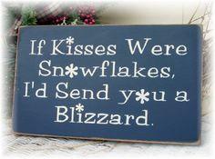 If kisses were snowflakes I'd send you a blizzard..