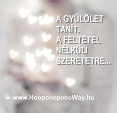 Hálát adok a mai napért. A gyűlölet tanít. A feltétel nélküli szeretetre tanít. Tanít mindaddig, amíg csak nyoma lelhető fel az életünkben. Írd át magadban, és minden megváltozik.  A benned levőért csak te felelsz. Ez az, ami szabaddá tesz. Így szeretlek, Élet!  Köszönöm. Szeretlek ❤  ⚜ Ho'oponoponoWay Magyarország ⚜