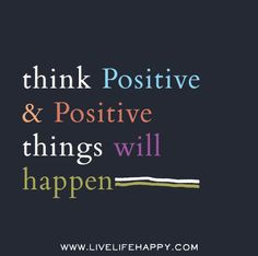 Think positive and positive things will happen.