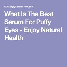 What Is The Best Serum For Puffy Eyes - Enjoy Natural Health
