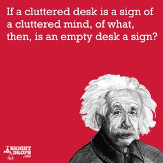 """If a cluttered desk is a sign of a cluttered mind, of what, then, is an empty desk a sign?"" -Albert Einstein"