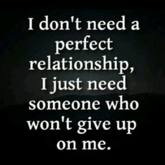 I don't need a perfect relationship, I just need someone who won't give up on me.