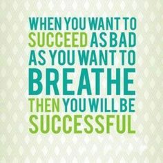 When you want to succeed as bad as you want to breathe then you will be successful. http://www.pics-n-quotes.com/picture-quotes-c/when-you-want-to-succeed-as-bad-as-you-want-to-breathe-then-you-will-be-successful.www.pics-n-quotes.com.jpg
