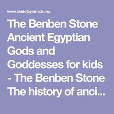 The Benben Stone Ancient Egyptian Gods and Goddesses for kids - The Benben Stone The history of ancient Egypt and the significance of the Benben Stone (aka Benben stone or the Pyramidion)  The Benben Stone Discover the history and religious beliefs surrounding the 'Benben Stone' which was one of the most important religious Egyptian Symbols in the mythology and creation myth of ancient Egypt. The sun temple located in the City of Heliopolis, Egypt, was dedicated to the solar deity Ra, a...