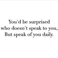 you'd be surprised who doesn't speak to you but speak of you daily
