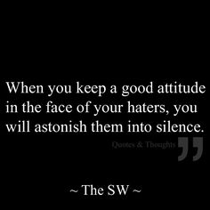 When you keep a good attitude in the face of your haters, you will astonish them into silence.