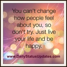 Sometimes you feel you don't exist | You can't change how people feel about you, so don't try. Just live ...