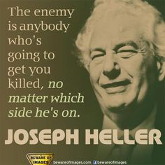 One of the greatest American satirical writers. This quote comes from his masterpiece Catch-22 --- Joseph Heller