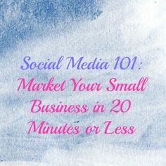 Social Media 101: Market Your Small Business in 20 Minutes or Less