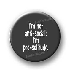 "I'm Not Anti-Social I Am Pro-Solitude Loner Hermit Shy Anti Stupid Leave Me Alone Humor Funny 3"" Three Inch Round Button Pin or Magnet by BowtieButtons, $5.00"