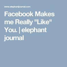 "Facebook Makes me Really ""Like"" You. | elephant journal"