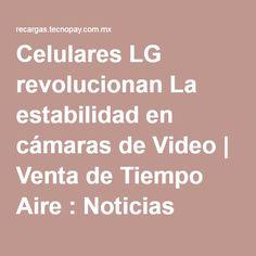Celulares LG revolucionan La estabilidad en cámaras de Video   Venta de Tiempo Aire : Noticias  Vende Recargas con Tecnopay  http://www.tecnopay.com.mx/  (55) 5025 7355