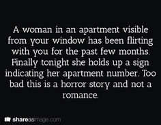 A woman in an apartment visible from yor window has been flirting with you for the past few months. Finally, tonight, she holds up a sign indicating her apartment number. Too bad this is a horror story and not a romance.