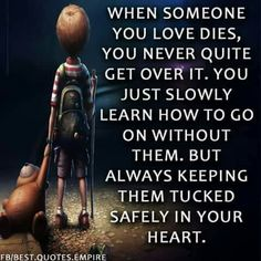 When someone you love dies, you never quite get over it. You just slowly learn how to go on without them, but always keeping them tucked safely in your heart. Great Quotes, Quotes To Live By, Me Quotes, Inspirational Quotes, Loss Quotes, Motivational Quotes, Uplifting Quotes, Amazing Quotes, Meaningful Quotes