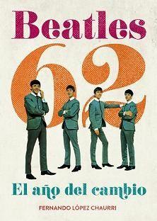 Beatles 62 : el año del cambio / Fernando López Chaurri Edición 1ª ed Publicación Madrid : T, 2011