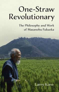 One-Straw Revolutionary - The Philosophy and Work of Masanobu Fukuoka, widely considered to be natural farming's most influential practitioner.