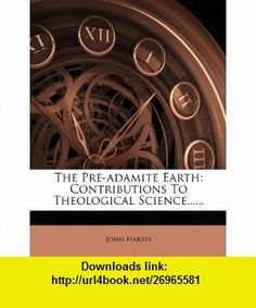 The Pre-adamite Earth Contributions To Theological Science...... (9781279927434) John Harris , ISBN-10: 1279927437  , ISBN-13: 978-1279927434 ,  , tutorials , pdf , ebook , torrent , downloads , rapidshare , filesonic , hotfile , megaupload , fileserve