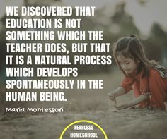 We discovered that education is not something which the teacher does, but that it is a natural process which develops spontaneously in the human being - Maria Montessori quote featured on Fearless Homeschool.