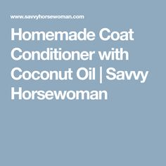 Homemade Coat Conditioner with Coconut Oil | Savvy Horsewoman