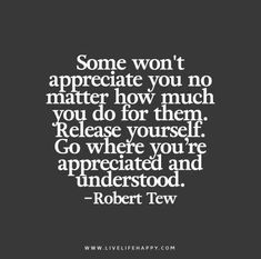Some won't appreciate you no matter how much you do for them. Release yourself. Go where you're appreciated and understood. - Robert Tew