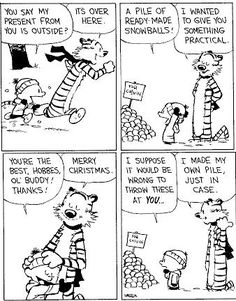 Calvin and Hobbes... a Merry Christmas is gifting a pile of snowballs.  :)