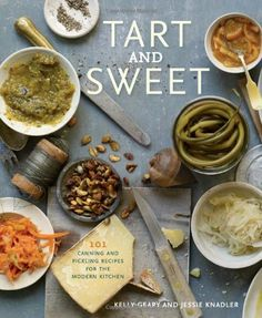 tart and sweet: 101 canning and pickling recipes for the modern kitchen • kelly geary and jessie knadler