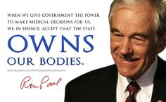 When we give government the power to make medical decisions for us, we, in essence, accept that the state owns our bodies. - Ron Paul