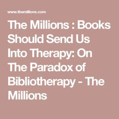 The Millions : Books Should Send Us Into Therapy: On The Paradox of Bibliotherapy - The Millions