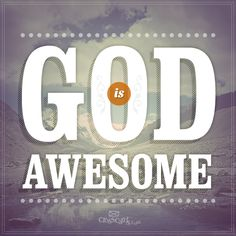 My God is Awesome He can move mountains, keep me in the valley, hide me from the rain...