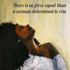 There is no force equal than a woman determined to rise