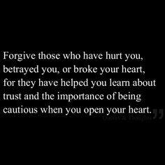 Forgive those who have hurt you, betrayed you, or broke your heart, for they have helped you learn about trust and the importance of being cautious when you open your heart.
