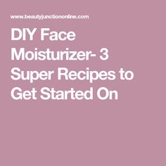 DIY Face Moisturizer- 3 Super Recipes to Get Started On