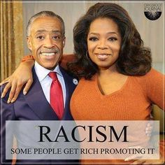 will out any doubt at all, The new RACIST's of the century, but where is the richest racist of them all Oprah Al, Jesse, and Oprah still working to keep racism alive. The two Biggest Racist in are Country . Stupid People, We The People, Ignorant People, Evil People, Out Of Touch, The Rev, How To Get Rich, That Way, In This World