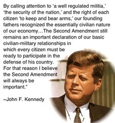 For that reason the Second Amendment will always be important. John Kennedy
