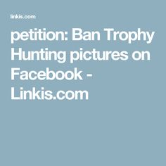petition: Ban Trophy Hunting pictures on Facebook - Linkis.com