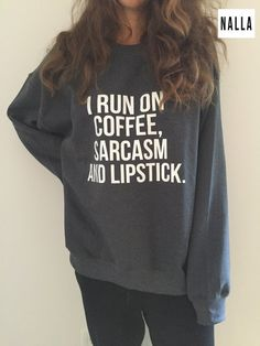 Welcome to Nalla shop :)  For sale we have these I run on coffee, sarcasm and lipstick sweatshirt!  Very popular on sites like Tumblr and blogs!