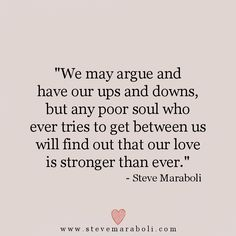 """We may argue and have our ups and downs, but any poor soul who ever tries to get between us will find out that our love is stronger than ever."" - Steve Maraboli #quote"