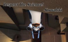 Respect the science! -Kowalski, Penguins of Madagascar