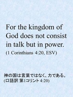 For the kingdom of God does not consist in talk but in power. (1 Corinthians 4:20, ESV)神の国は言葉ではなく、力である。 (口語訳 第1コリント 4:20)