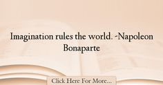 The most popular Napoleon Bonaparte Quotes About Imagination - 37385 : Imagination rules the world. Imagination Quotes, Napoleon