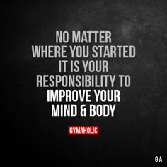 No Matter Where You Started It is your responsibility to improve your mind and body. More motivation: https://www.gymaholic.co #fitness #motivation #gymaholic